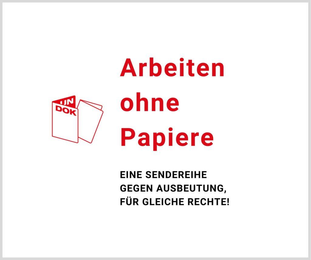 Arbeiten ohne Papiere. Eine Sendereihe gegen Ausbeutung, für gleiche Rechte!